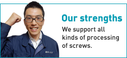 Our strengths|We support all kinds of processing of screws.